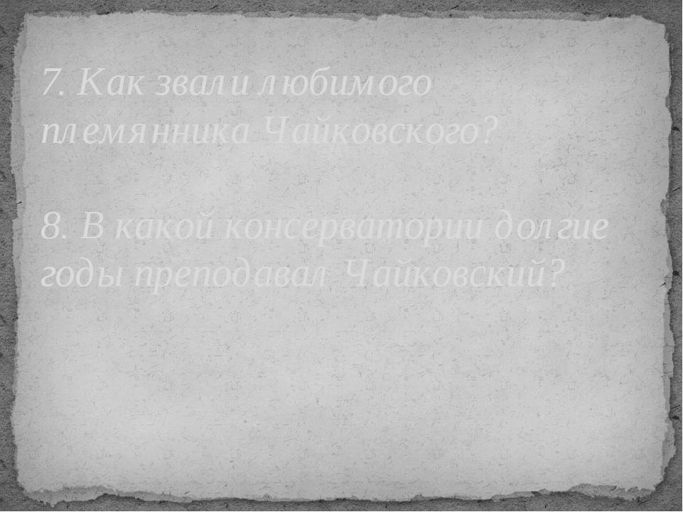 7. Как звали любимого племянника Чайковского? 8. В какой консерватории долгие...