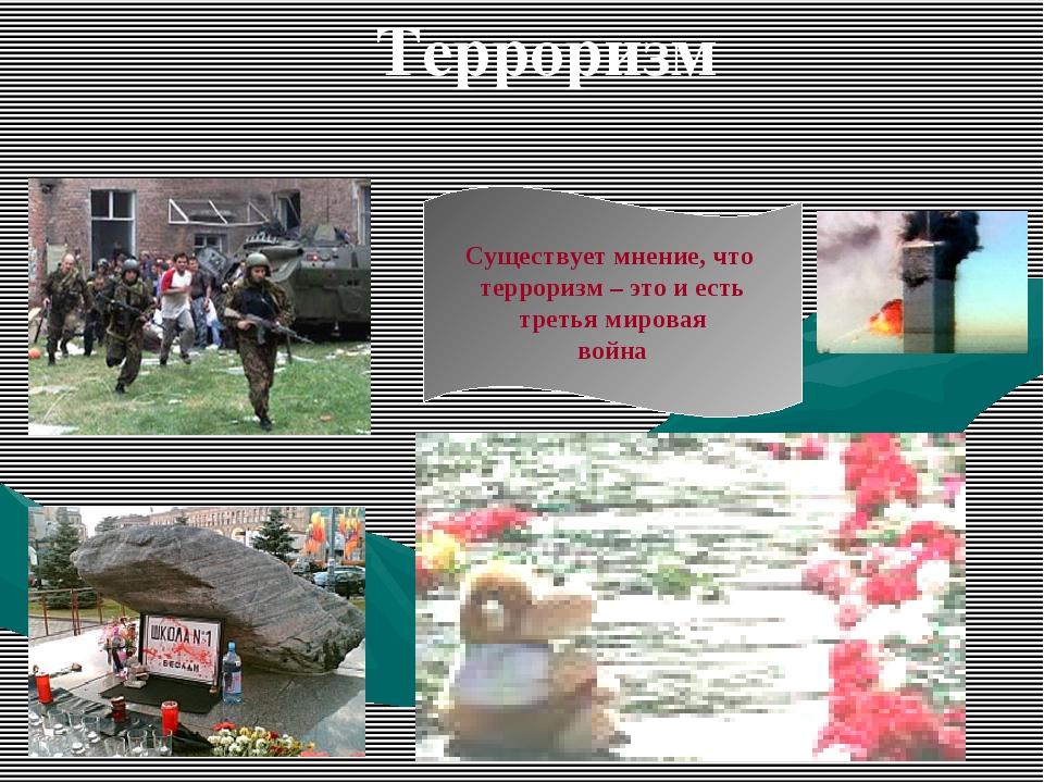 Терроризм Существует мнение, что терроризм – это и есть третья мировая война