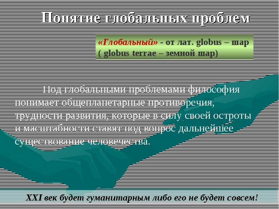 «Глобальный» - от лат. globus – шар ( globus terrae – земной шар) XXI век буд...
