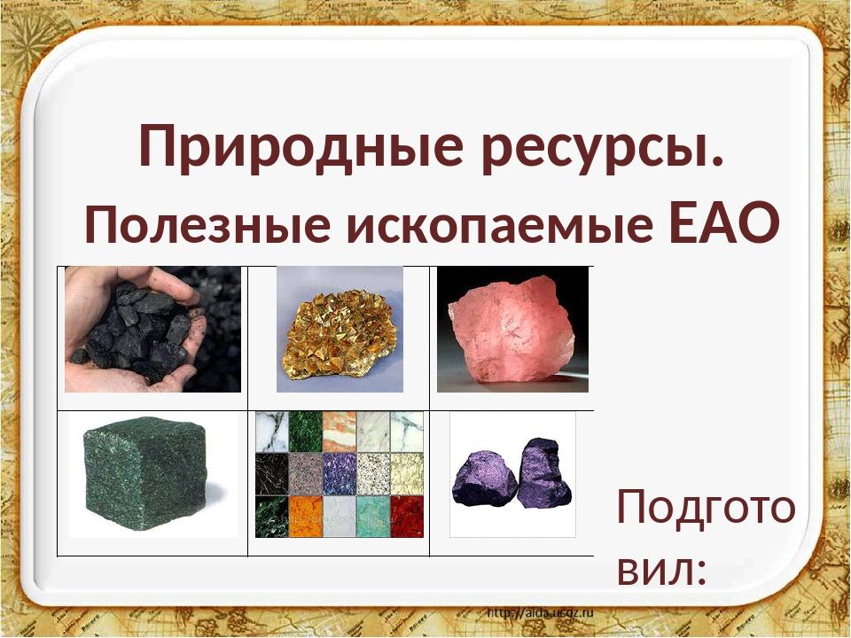 Природные ресурсы. Полезные ископаемые ЕАО Подготовил: Голобоков Никита, 4 «А...