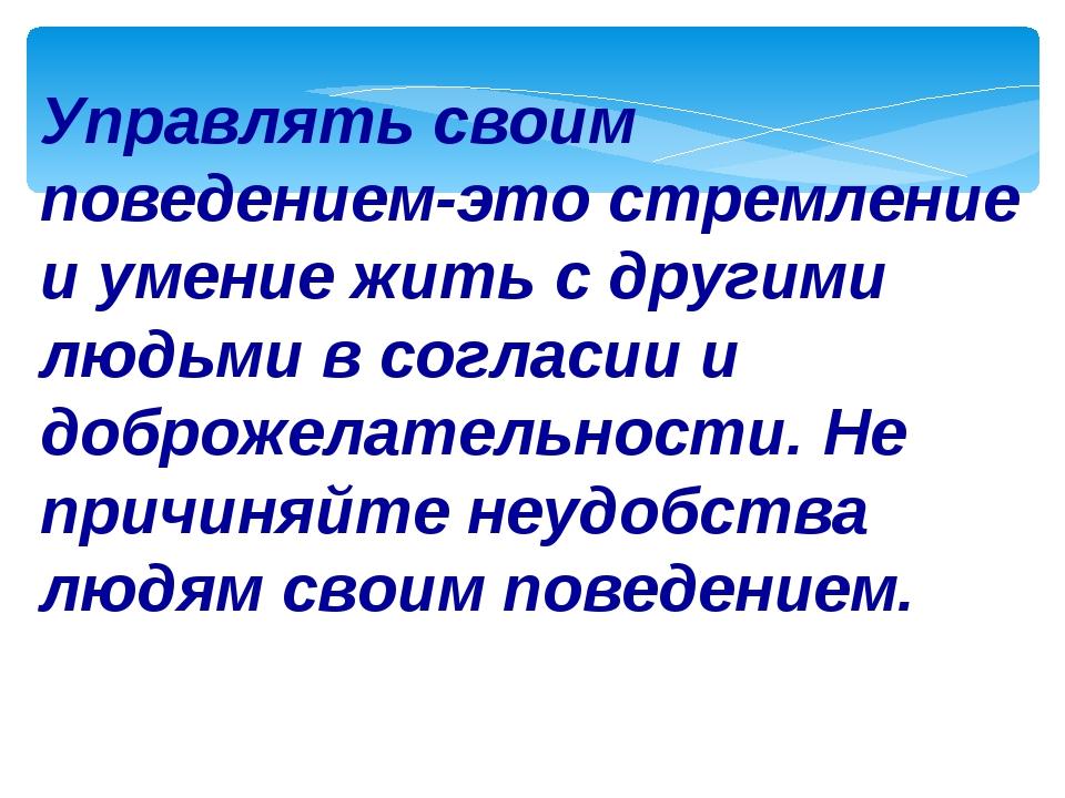 Управлять своим поведением-это стремление и умение жить с другими людьми в со...