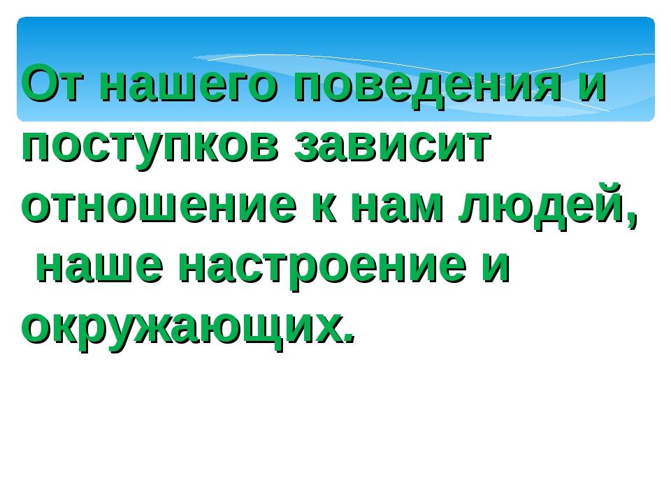От нашего поведения и поступков зависит отношение к нам людей, наше настроени...