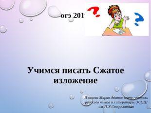 огэ 2019 Учимся писать Сжатое изложение Иванова Мария Анатольевна, учитель ру