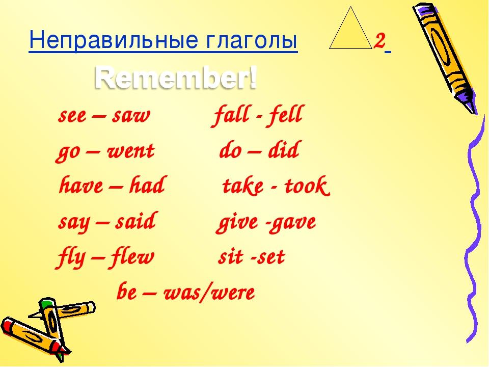 Неправильные глаголы 2 see – saw fall - fell go – went do – did have – had ta...