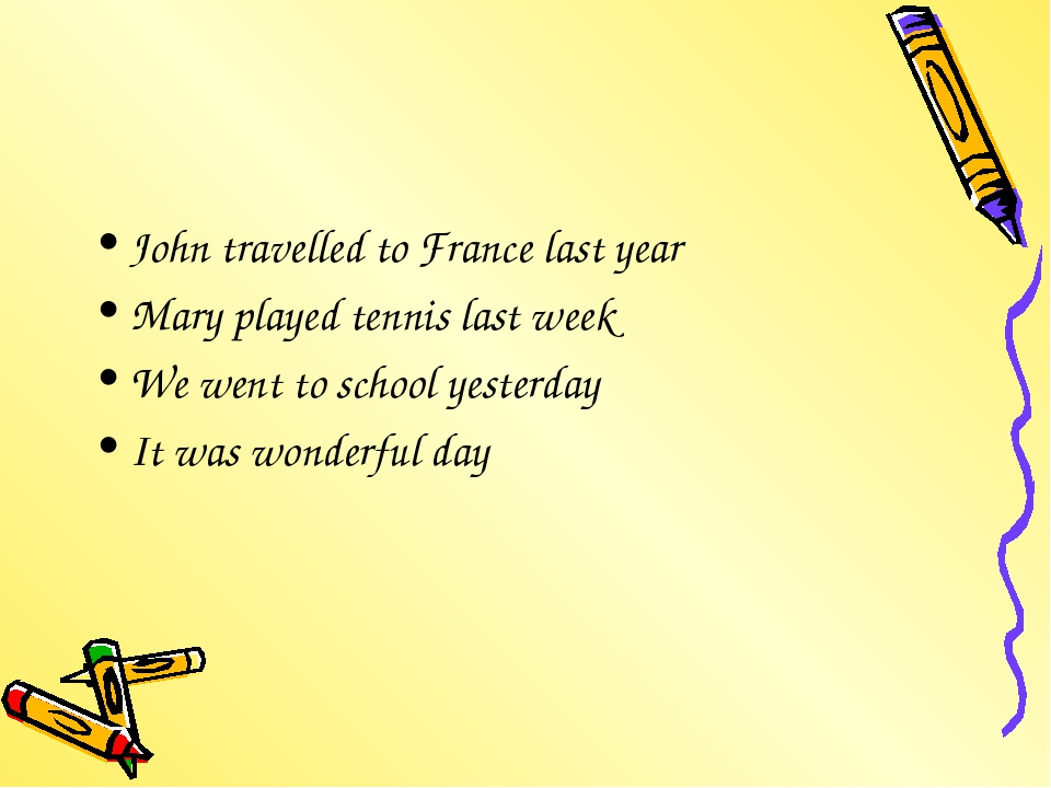 John travelled to France last year Mary played tennis last week We went to sc...