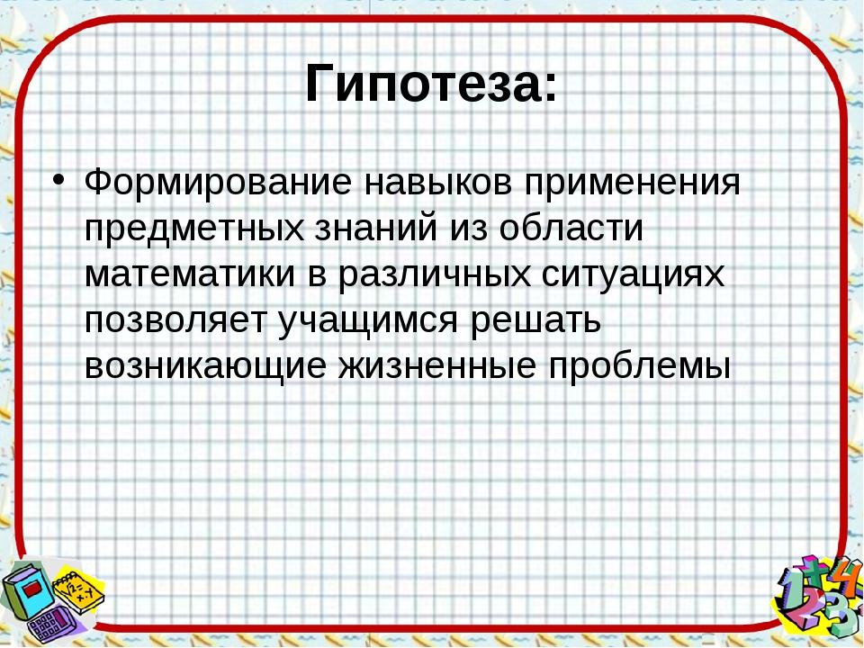 Гипотеза: Формирование навыков применения предметных знаний из области матема...