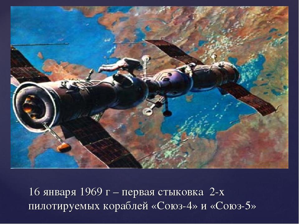 16 января 1969 г – первая стыковка 2-х пилотируемых кораблей «Союз-4» и «Союз...