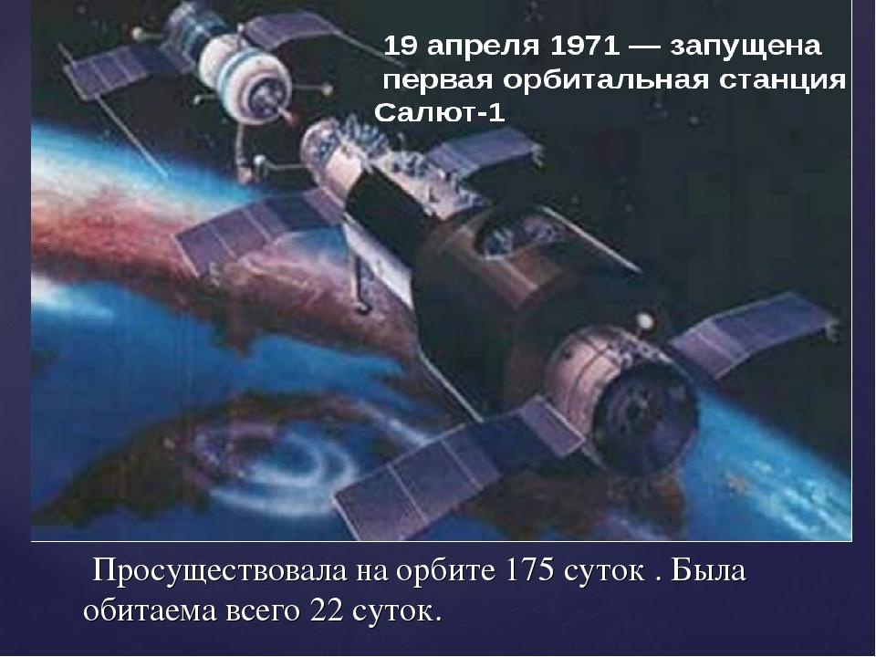 Просуществовала на орбите 175 суток . Была обитаема всего 22 суток.