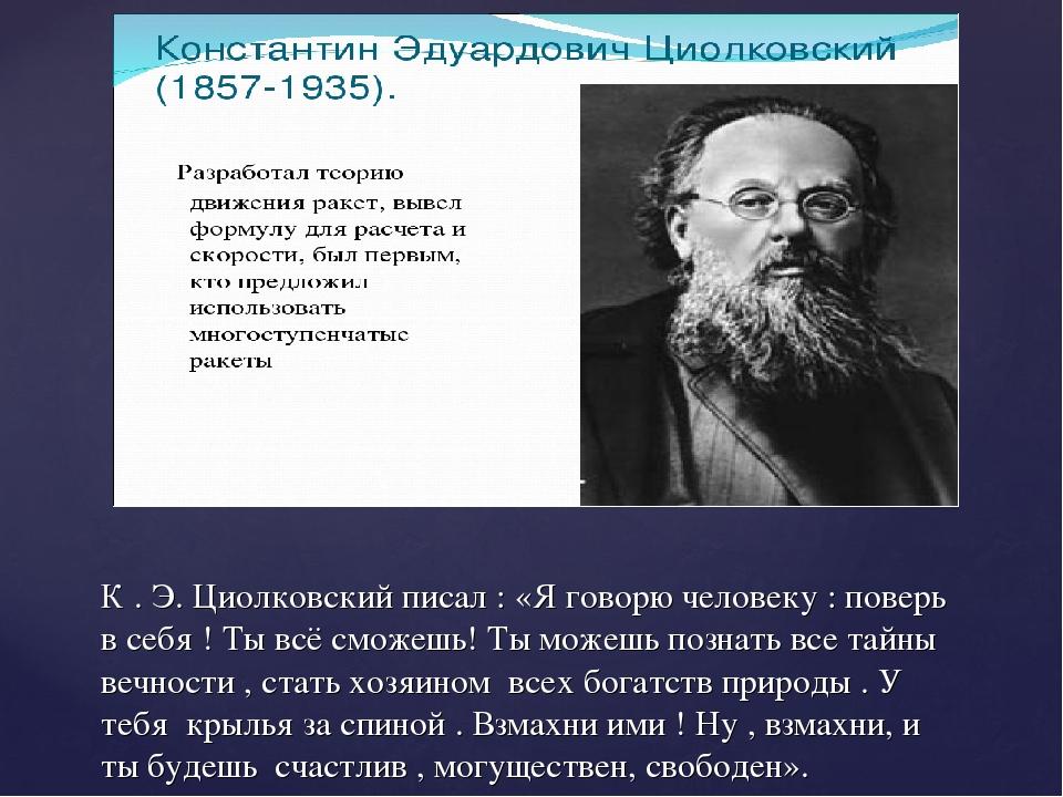 К . Э. Циолковский писал : «Я говорю человеку : поверь в себя ! Ты всё сможеш...