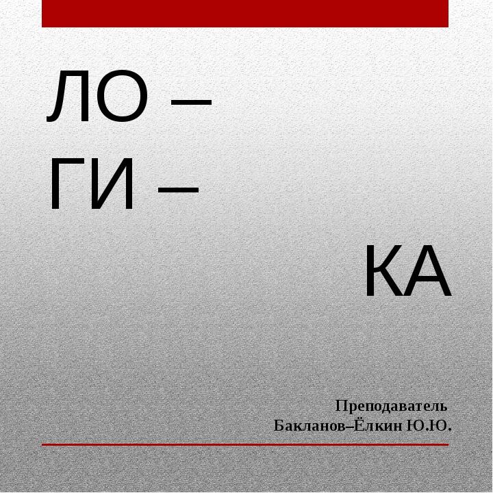 ЛО – ГИ – КА Преподаватель Бакланов–Ёлкин Ю.Ю.
