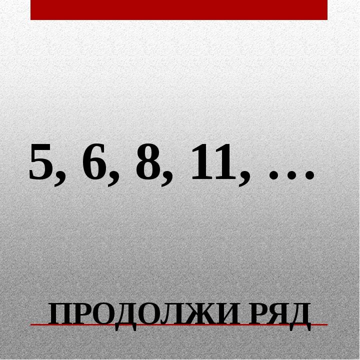 ПРОДОЛЖИ РЯД 5, 6, 8, 11, …