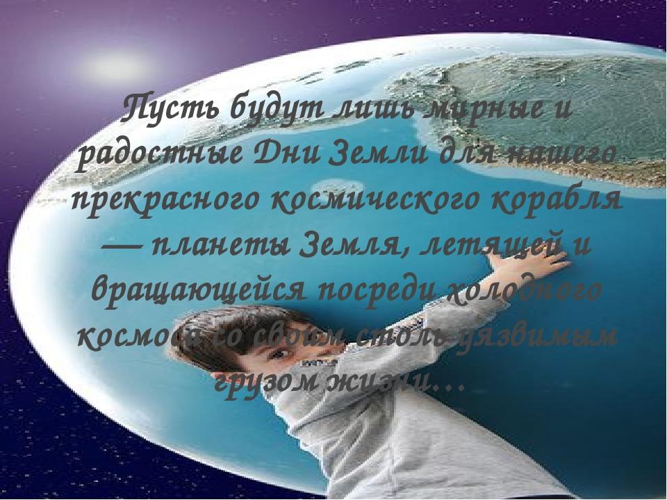 Пусть будут лишь мирные и радостные Дни Земли для нашего прекрасного космичес...