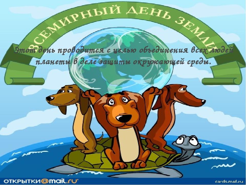 Этот день проводится с целью объединения всех людей планеты в деле защиты окр...