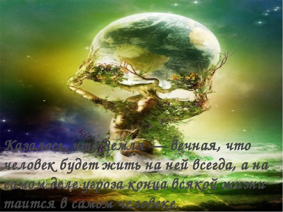 Казалось, что Земля — вечная, что человек будет жить на ней всегда, а на само...