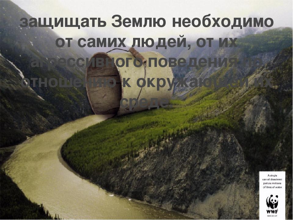 защищать Землю необходимо от самих людей, от их агрессивного поведения по отн...