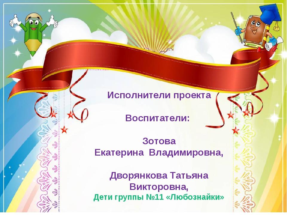 Исполнители проекта Воспитатели: Зотова Екатерина Владимировна, Дворянкова Та...