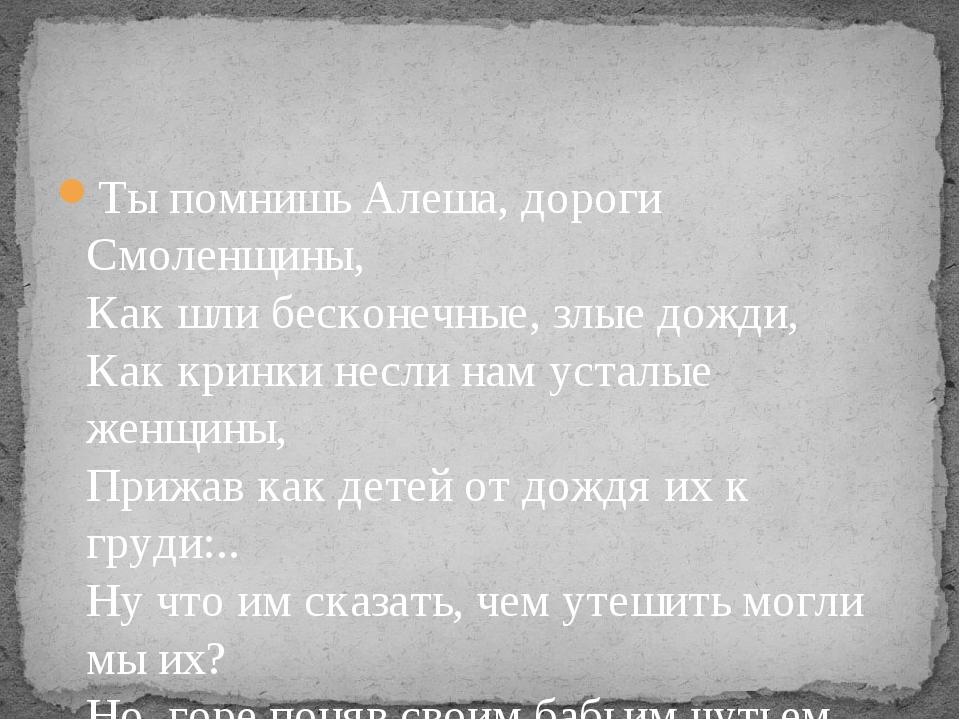 Ты помнишь Алеша, дороги Смоленщины, Как шли бесконечные, злые дожди, Как кри...