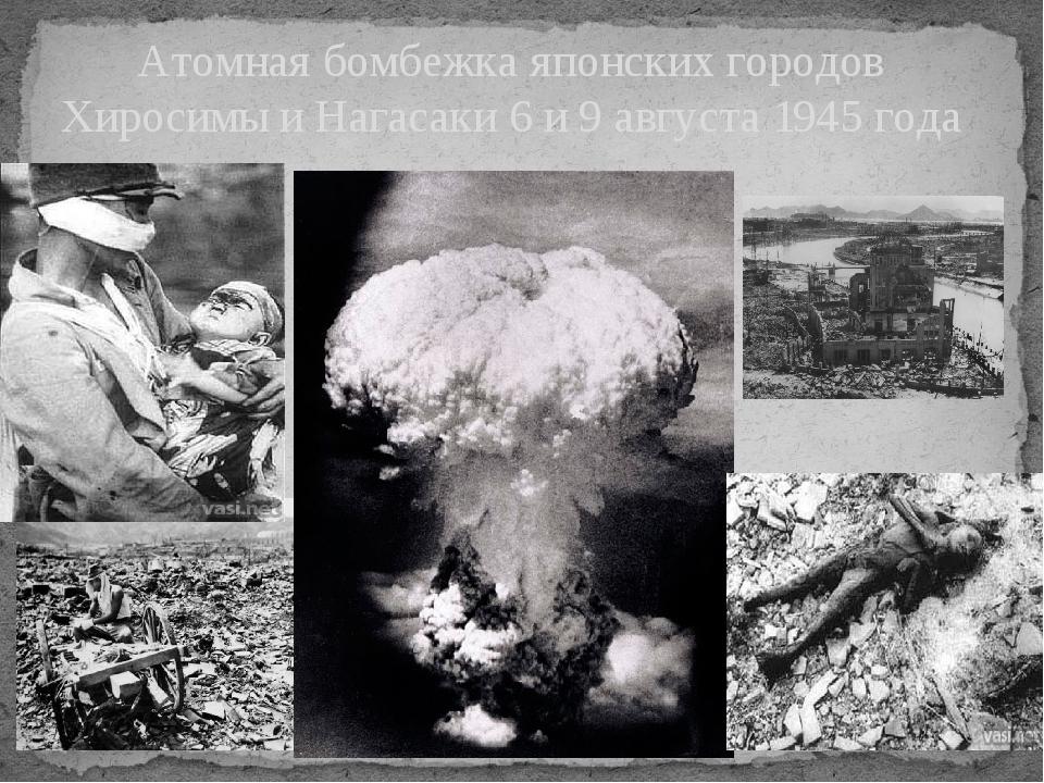 Атомная бомбежка японских городов Хиросимы и Нагасаки 6 и 9 августа 1945 года
