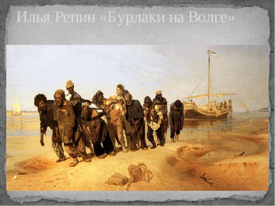 Илья Репин «Бурлаки на Волге»