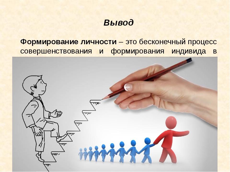 Вывод Формирование личности – это бесконечный процесс совершенствования и фор...