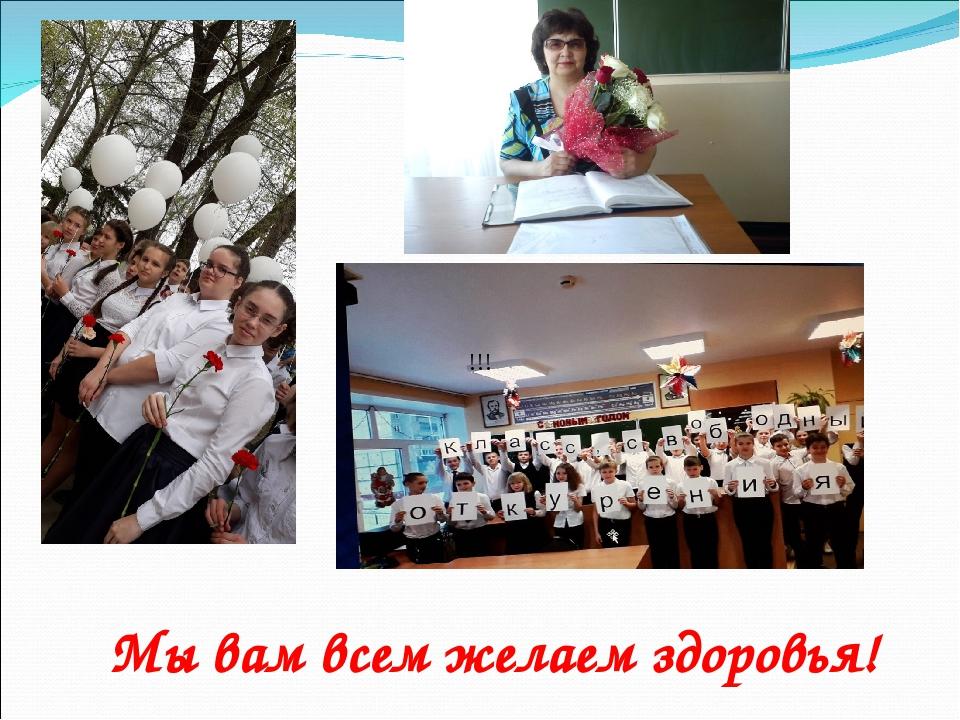 Мы вам всем желаем здоровья! !!!