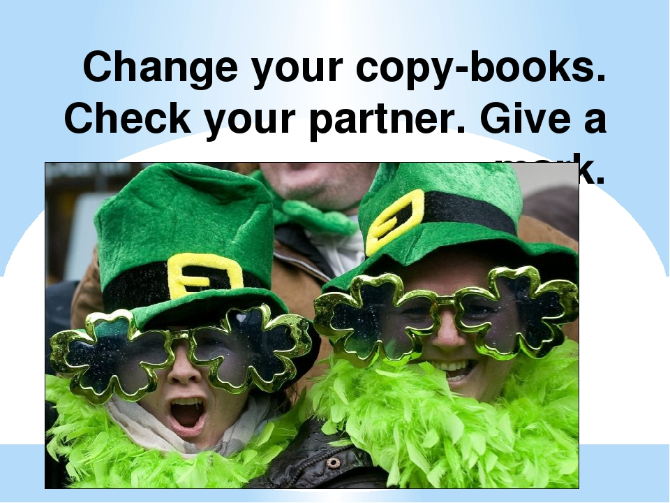 Change your copy-books. Check your partner. Give a mark.