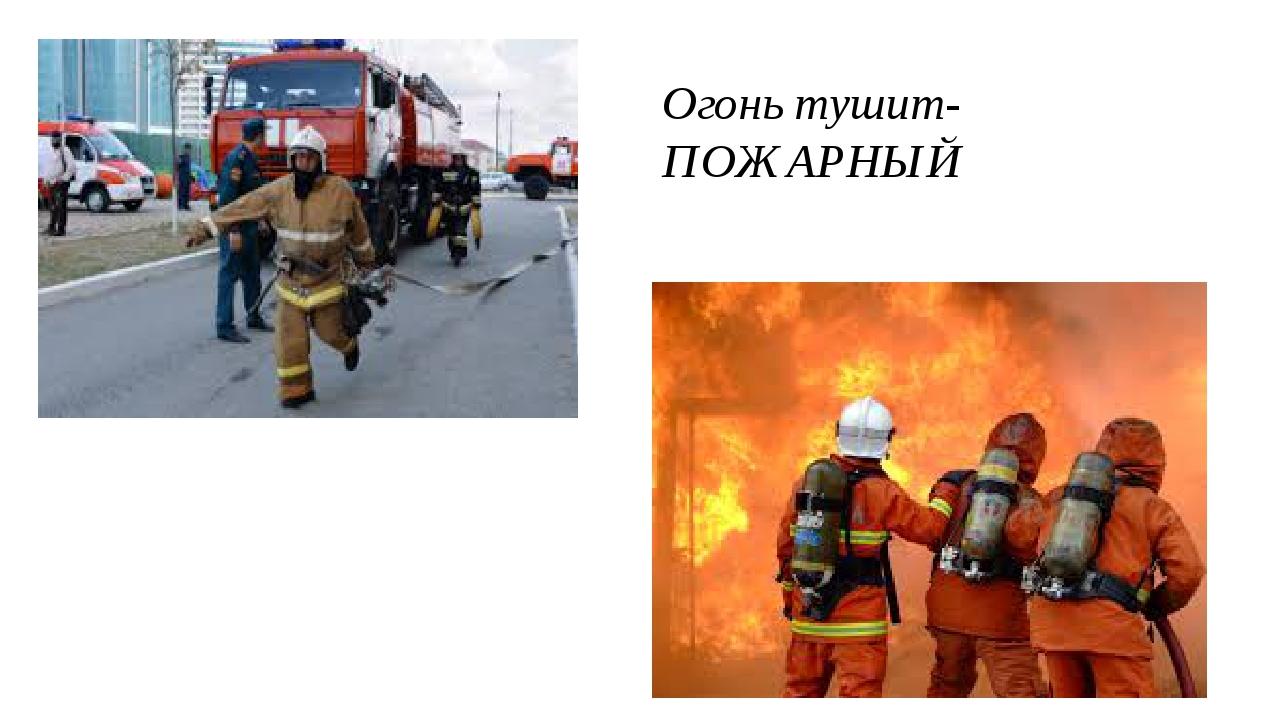 Огонь тушит-ПОЖАРНЫЙ