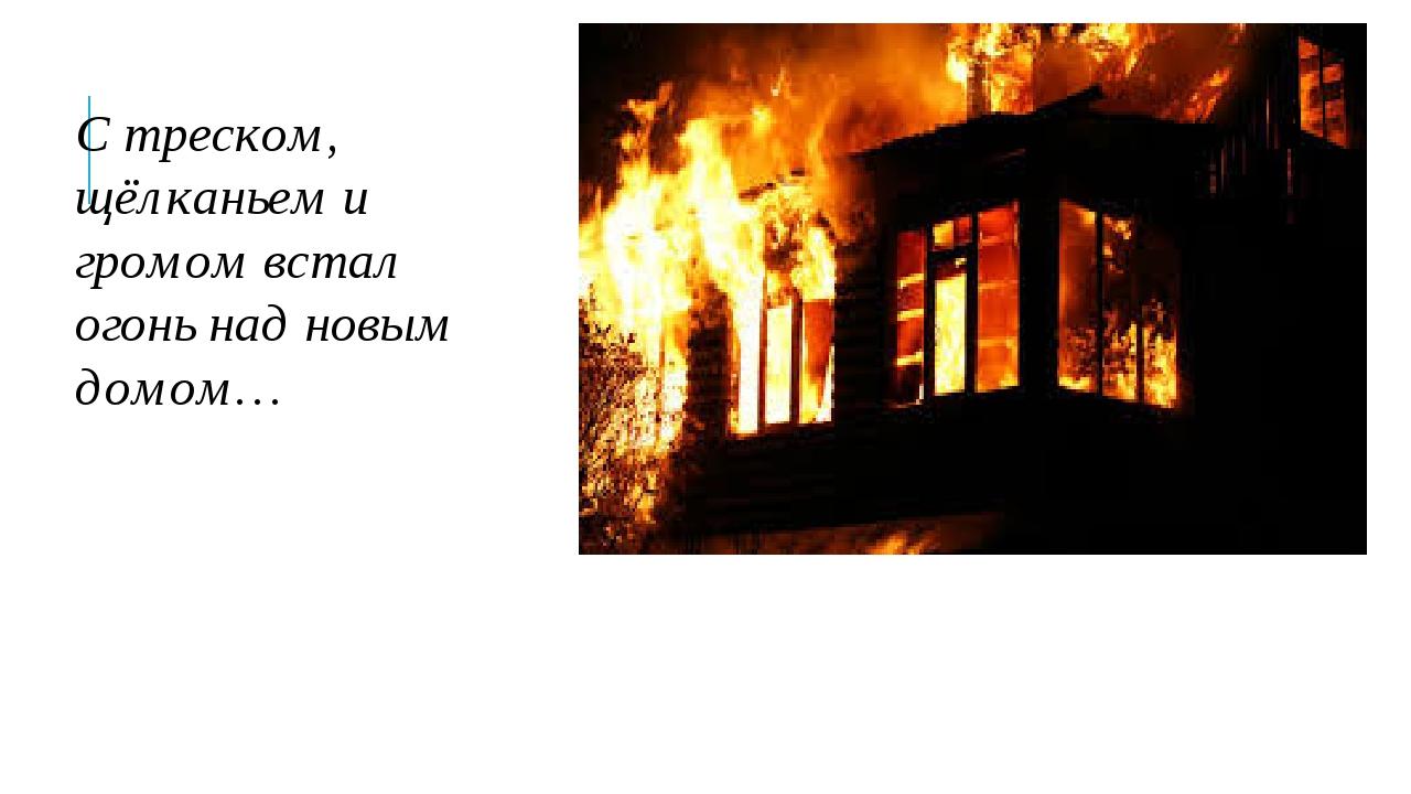С треском, щёлканьем и громом встал огонь над новым домом…