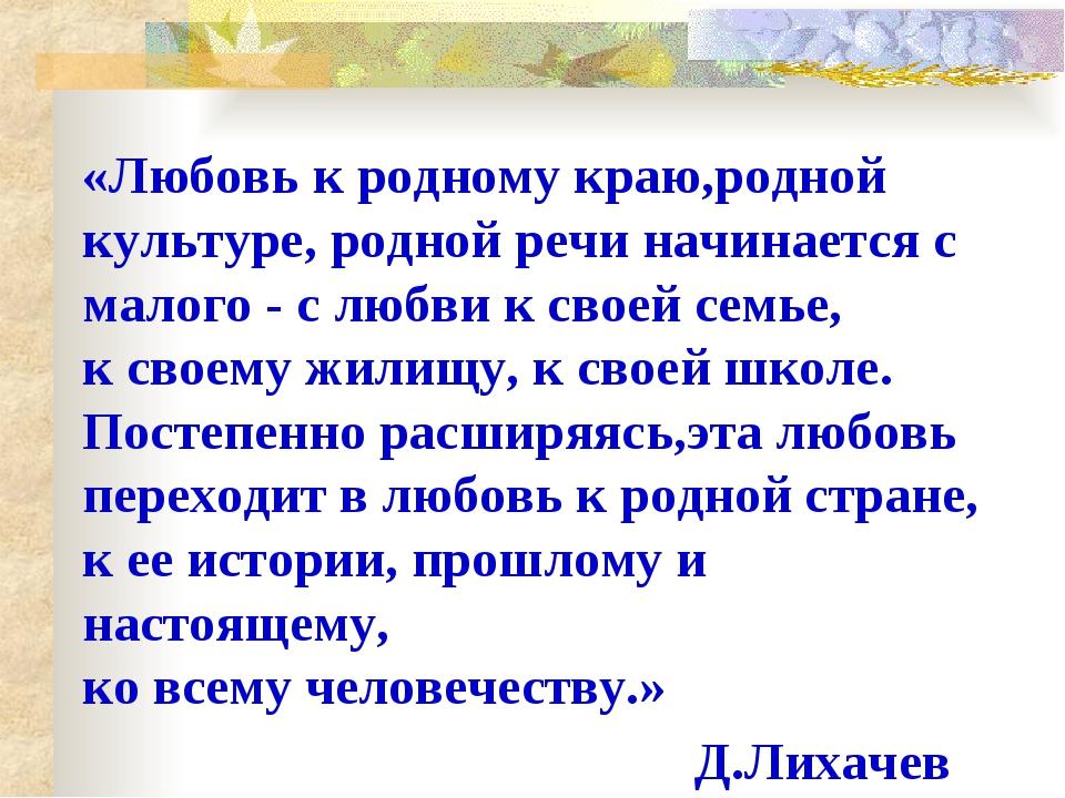 «Любовь к родному краю,родной культуре, родной речи начинается с малого - с л...