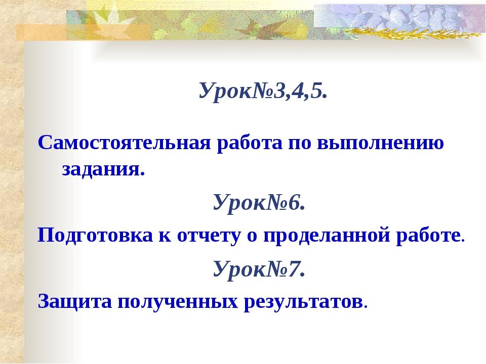 Урок№3,4,5. Самостоятельная работа по выполнению задания. Урок№6. Подготовка...