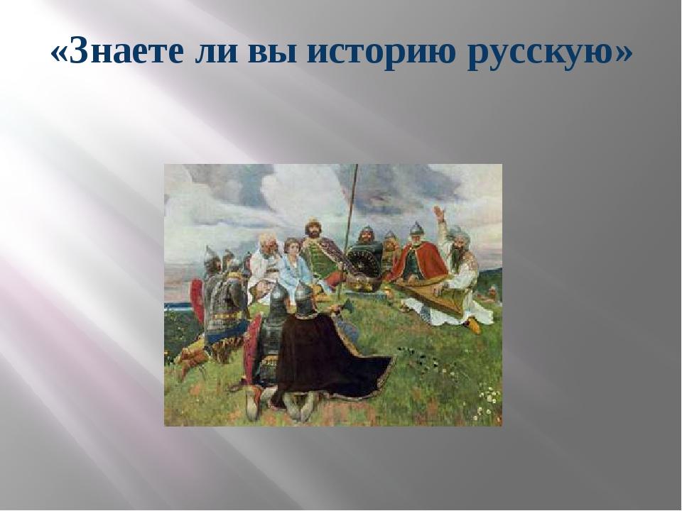 «Знаете ли вы историю русскую»
