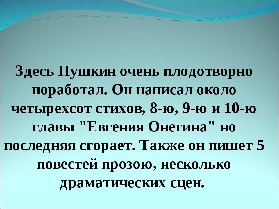 Здесь Пушкин очень плодотворно поработал. Он написал около четырехсот стихов...