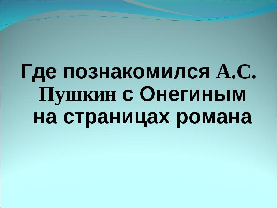 Где познакомился А.С. Пушкин с Онегиным на страницах романа