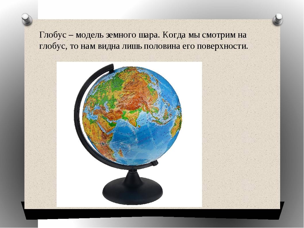 Глобус – модель земного шара. Когда мы смотрим на глобус, то нам видна лишь п...