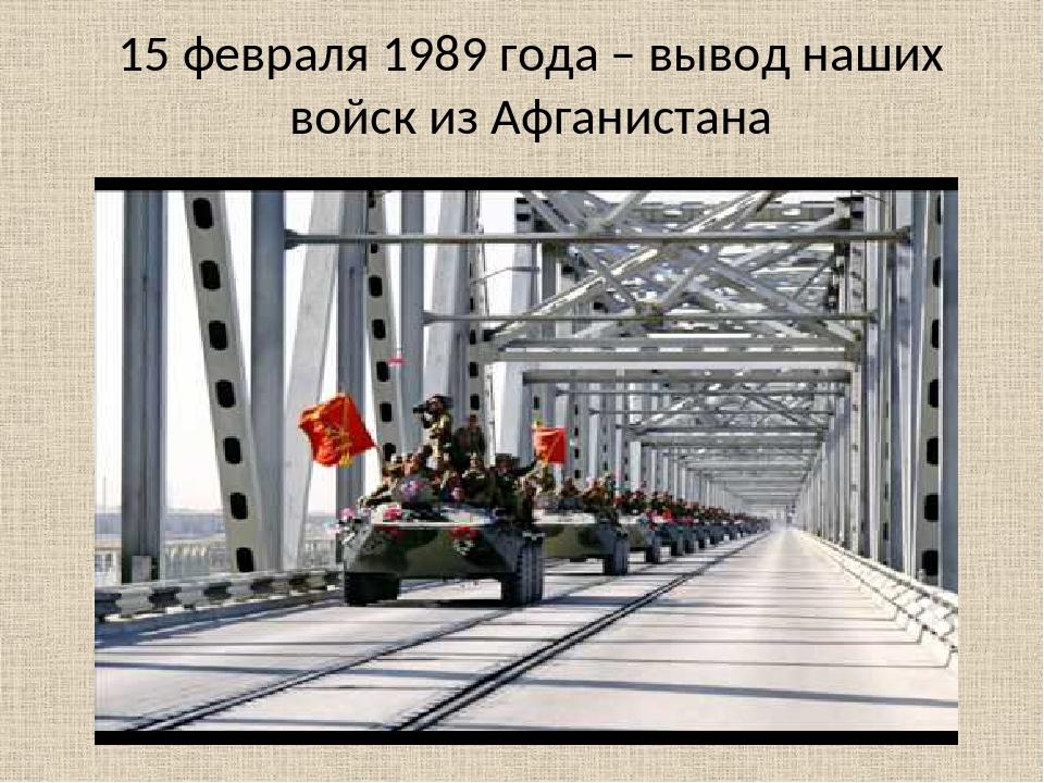 15 февраля 1989 года – вывод наших войск из Афганистана