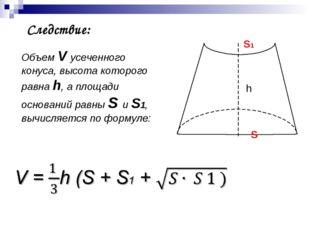 Следствие: Объем V усеченного конуса, высота которого равна h, а площади осн