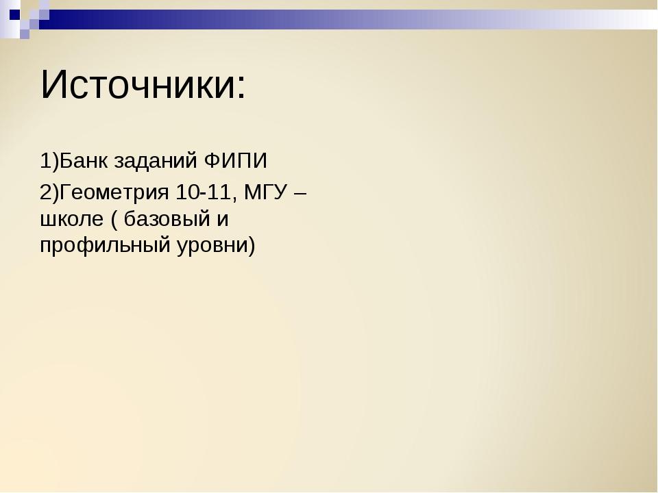 Источники: 1)Банк заданий ФИПИ 2)Геометрия 10-11, МГУ – школе ( базовый и про...