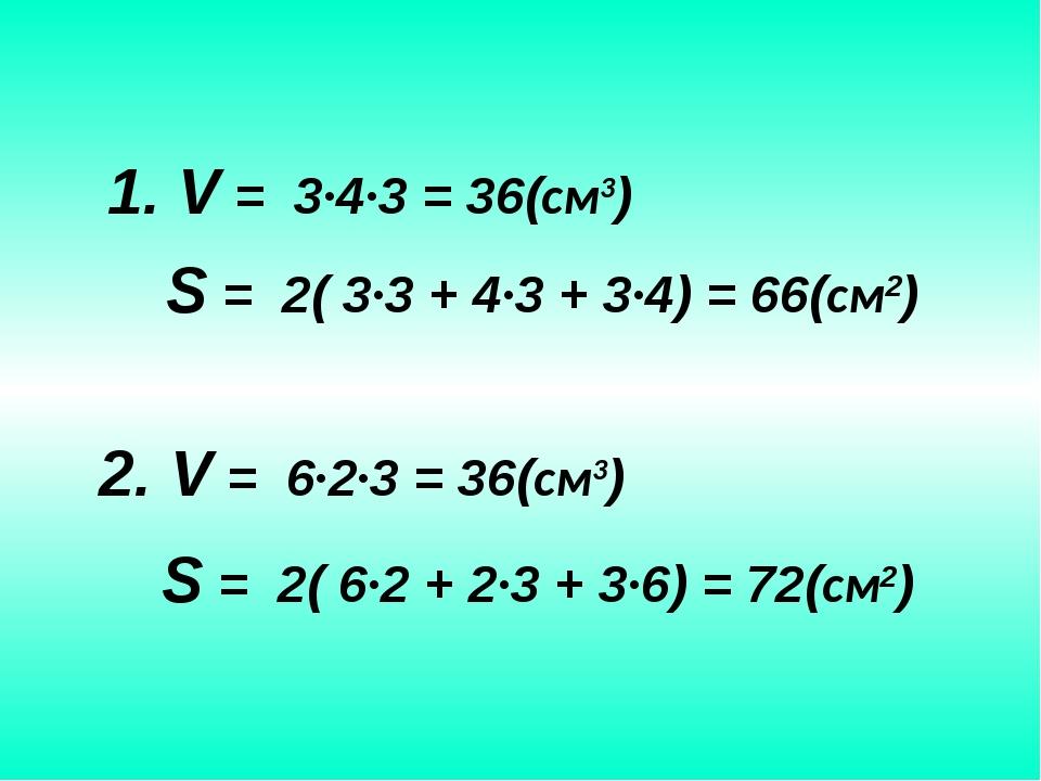 S = 2( 3∙3 + 4∙3 + 3∙4) = 66(см2) 1. V = 3∙4∙3 = 36(см3) 2. V = 6∙2∙3 = 36(с...