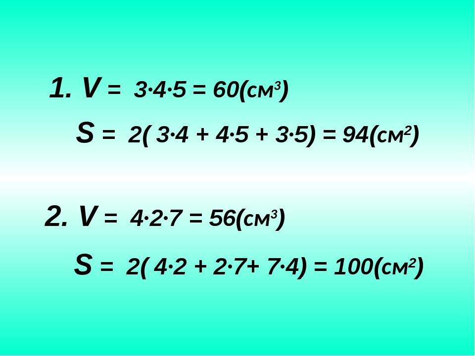 S = 2( 3∙4 + 4∙5 + 3∙5) = 94(см2) 1. V = 3∙4∙5 = 60(см3) 2. V = 4∙2∙7 = 56(с...
