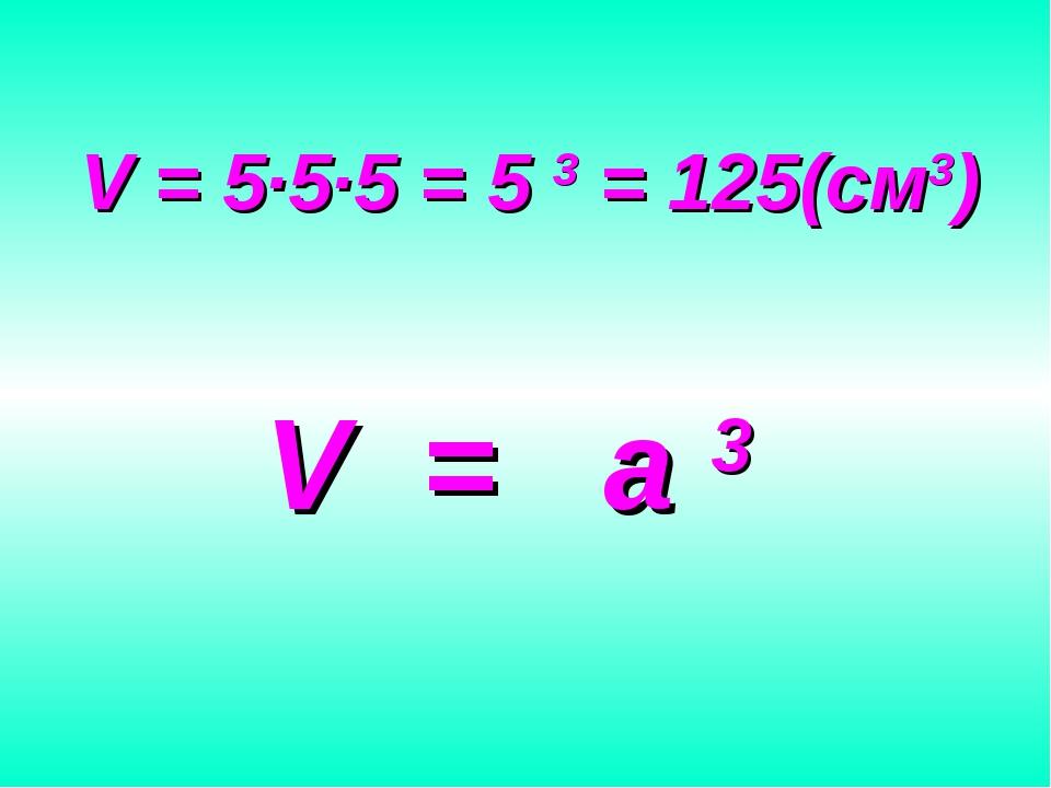 V = 5∙5∙5 = 5 3 = 125(см3) V = a 3