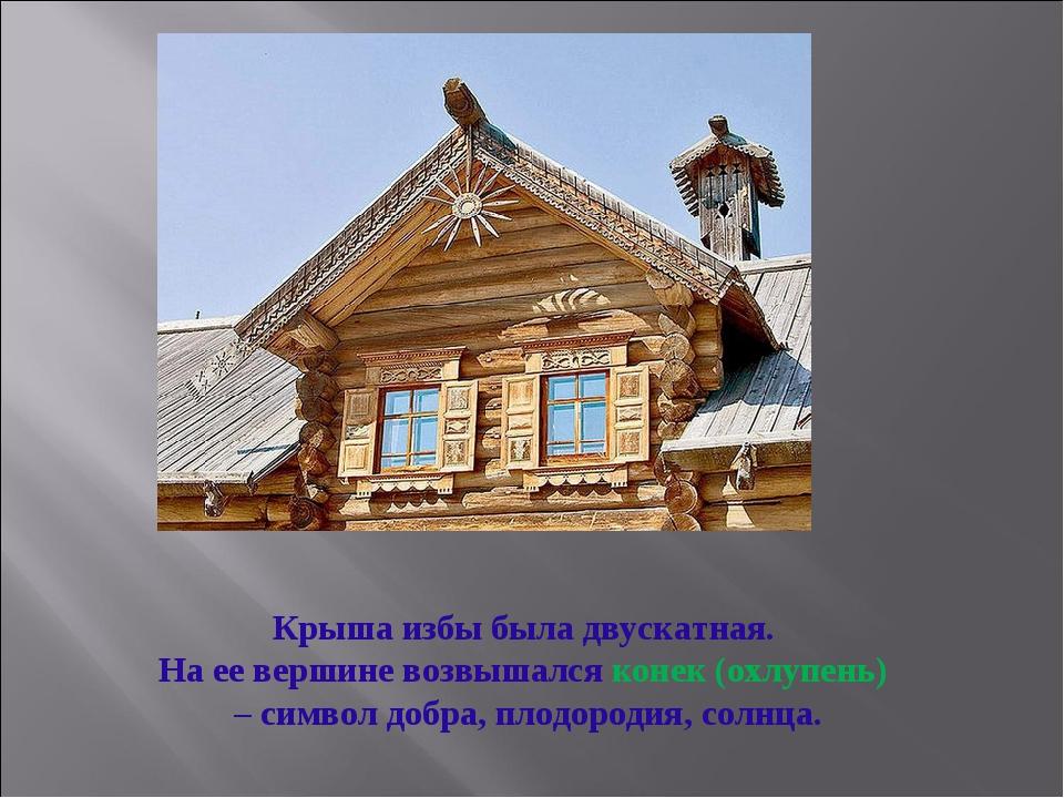 Крыша избы была двускатная. На ее вершине возвышался конек (охлупень) – симво...