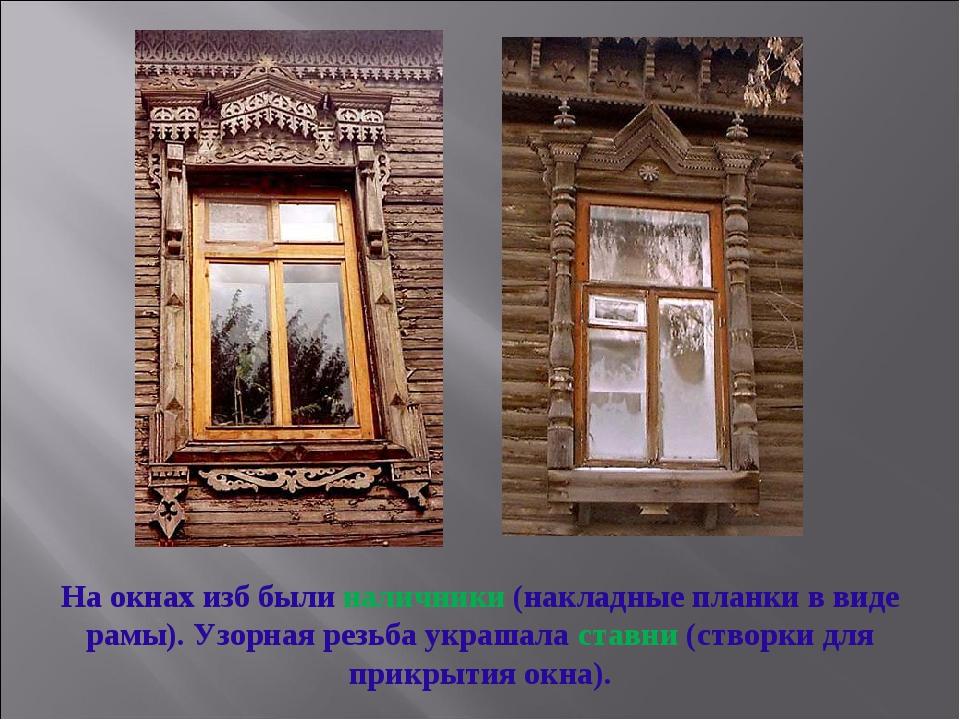 На окнах изб были наличники (накладные планки в виде рамы). Узорная резьба ук...
