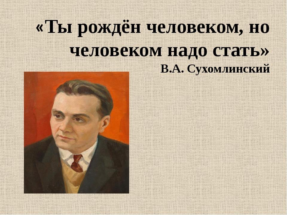 «Ты рождён человеком, но человеком надо стать» В.А. Сухомлинский