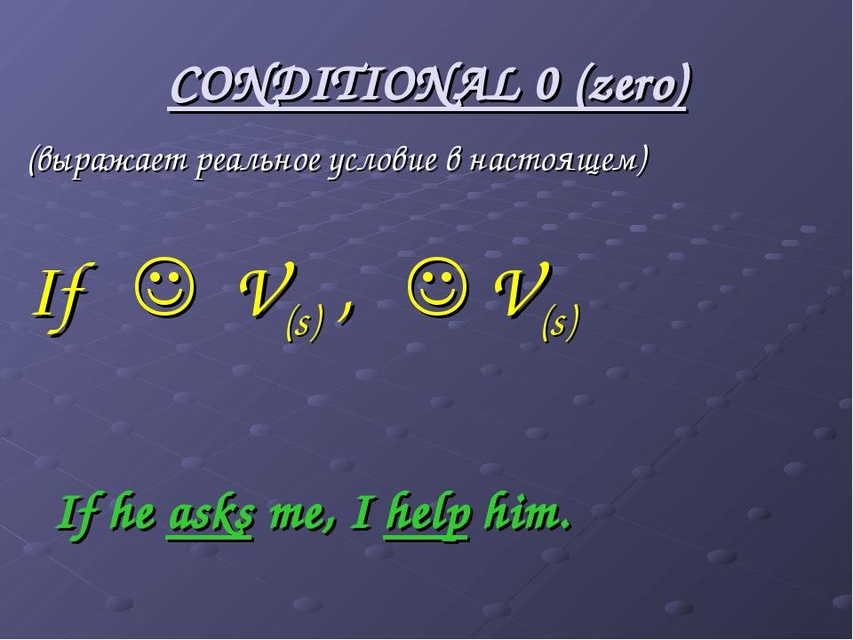CONDITIONAL 0 (zero) (выражает реальное условие в настоящем) If  V(s) ,  V(...