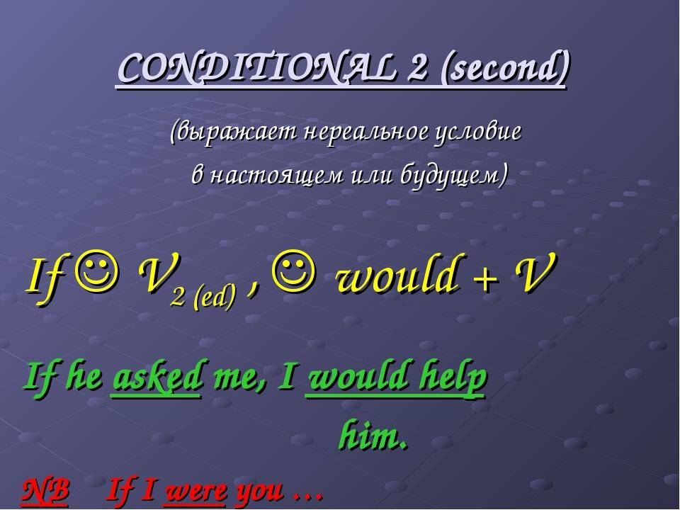 CONDITIONAL 2 (second) (выражает нереальное условие в настоящем или будущем)...