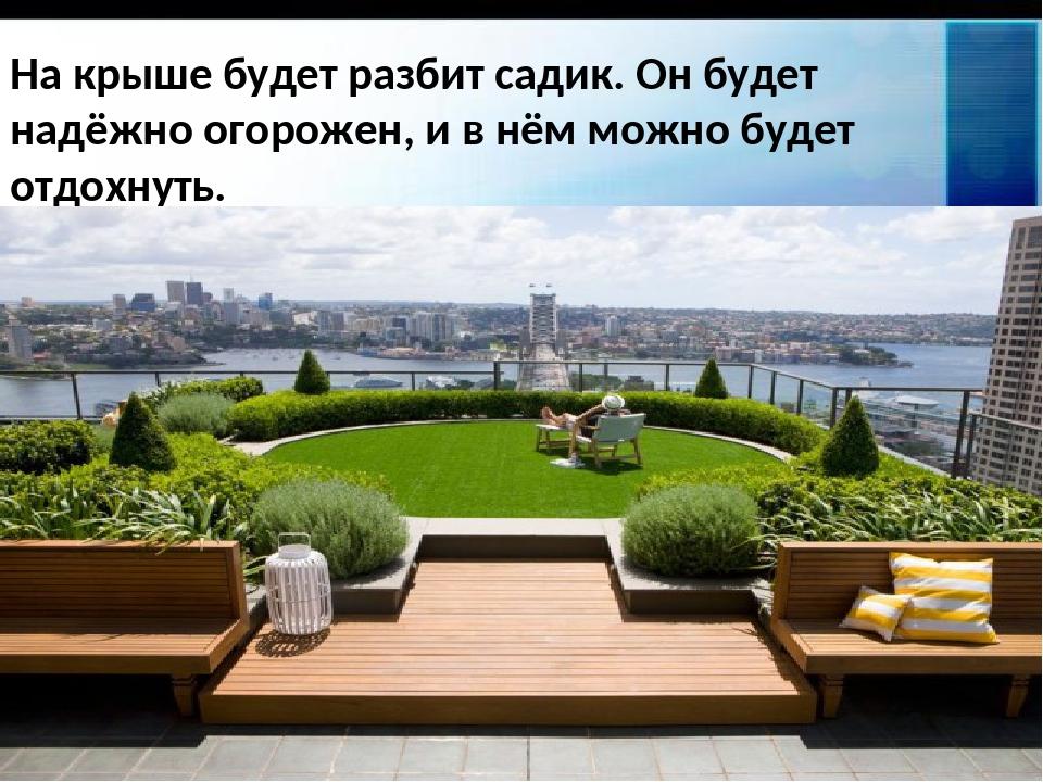На крыше будет разбит садик. Он будет надёжно огорожен, и в нём можно будет о...