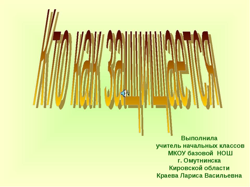 Выполнила учитель начальных классов МКОУ базовой НОШ г. Омутнинска Кировской...