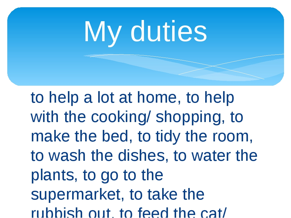 to help a lot at home, to help with the cooking/ shopping, to make the bed, t...