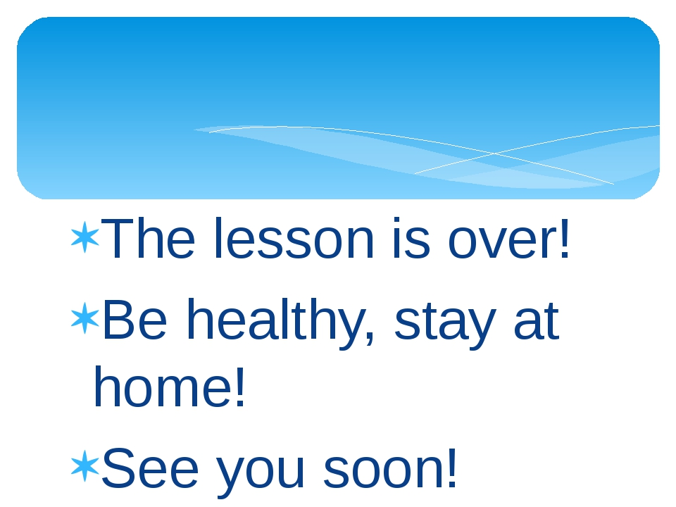 The lesson is over! Be healthy, stay at home! See you soon!