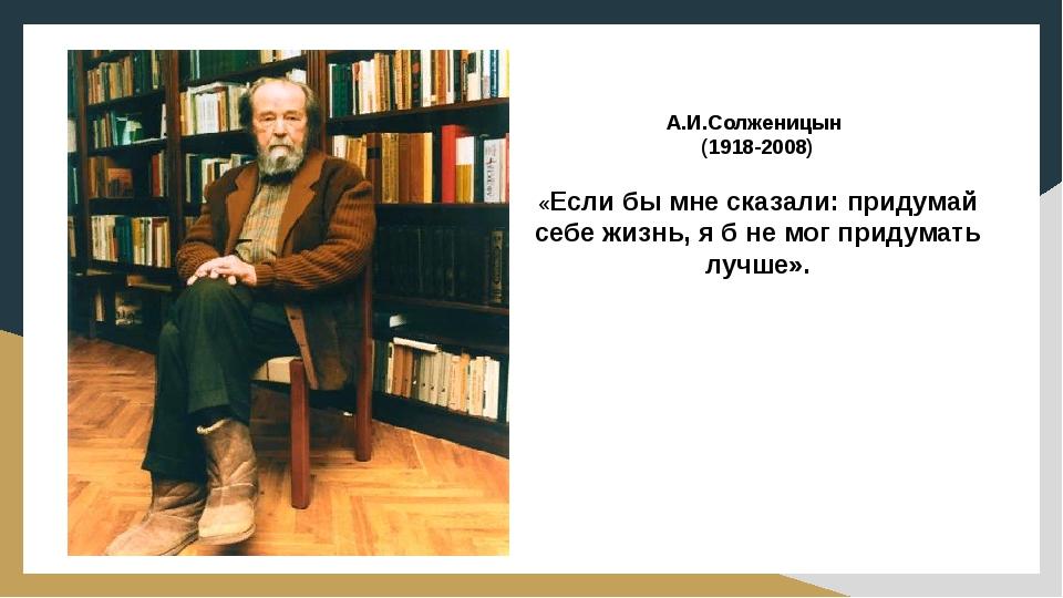 А.И.Солженицын (1918-2008) «Если бы мне сказали: придумай себе жизнь, я б не...